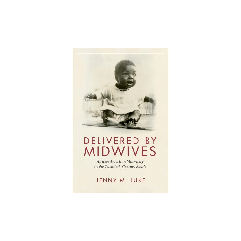 Delivered by Midwives : African American Midwifery in the Twentieth-Century South - 1 (Hardcover)