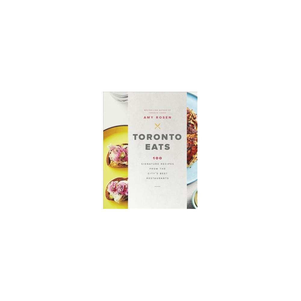 Toronto Eats : 100 Signature Recipes from the City's Best Restaurants (Hardcover) (Amy Rosen)