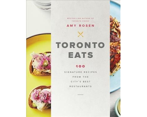 Toronto Eats : 100 Signature Recipes from the City's Best Restaurants (Hardcover) (Amy Rosen) - image 1 of 1