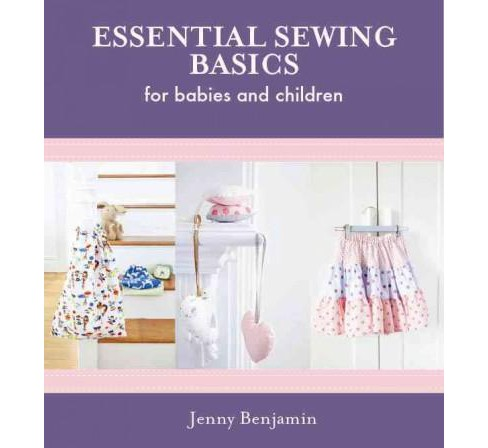 Essential Sewing Basics for Babies and Children : Includes Patterns (Hardcover) (Jenny Benjamin) - image 1 of 1