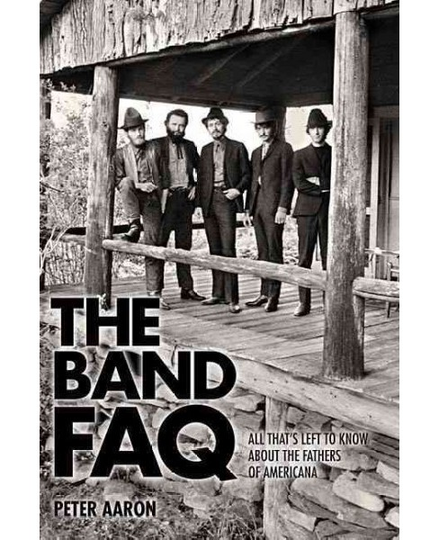 Band Faq : All That's Left to Know About the Fathers of Americana (Paperback) (Peter Aaron) - image 1 of 1