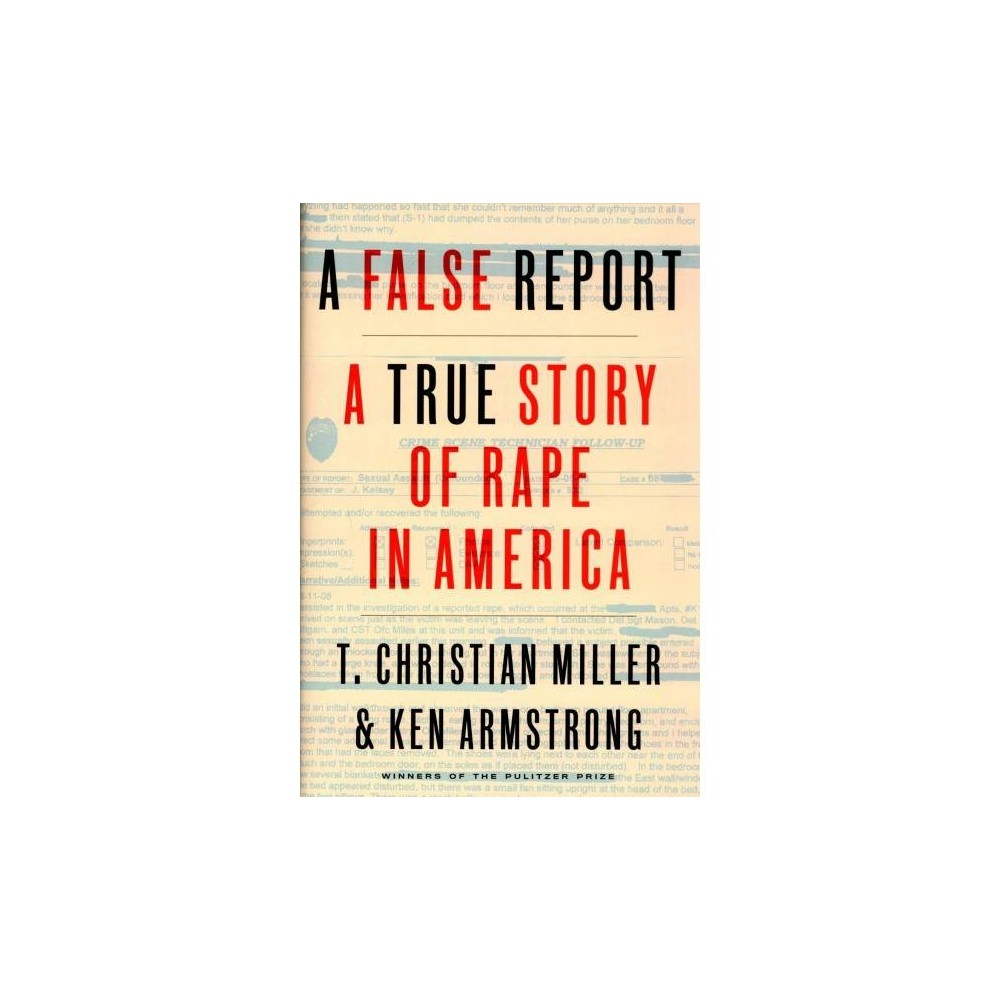 False Report : A True Story of Rape in America - by T. Christian Miller & Ken Armstrong (Hardcover)