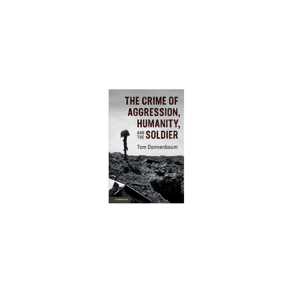 Crime of Aggression, Humanity, and the Soldier - by Tom Dannenbaum (Paperback)