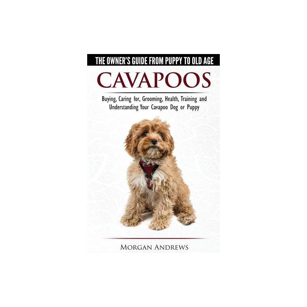 Cavapoos The Owner S Guide From Puppy To Old Age Buying Caring For Grooming Health Training And Understanding Your Cavapoo Dog Or Puppy