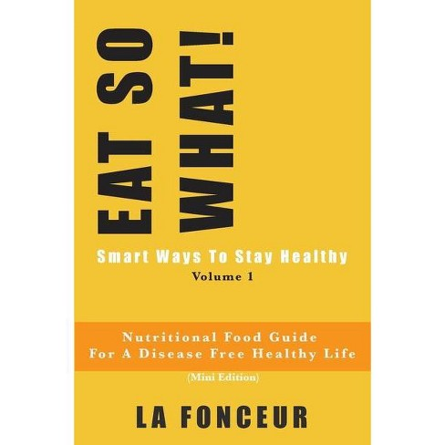 EAT SO WHAT! Smart Ways To Stay Healthy Volume 1 - by  La Fonceur (Paperback) - image 1 of 1