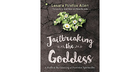 Jailbreaking the Goddess : A Radical Revisioning of Feminist Spirituality (Paperback) (Lasara Firefox - image 1 of 1