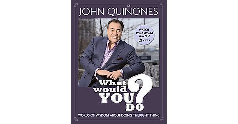 What Would You Do? : Words of Wisdom About Doing the Right Thing (Hardcover) (John Quinones) - image 1 of 1