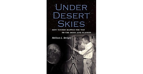 Under Desert Skies : How Tucson Mapped the Way to the Moon and Planets (Paperback) (Melissa L. Sevigny) - image 1 of 1