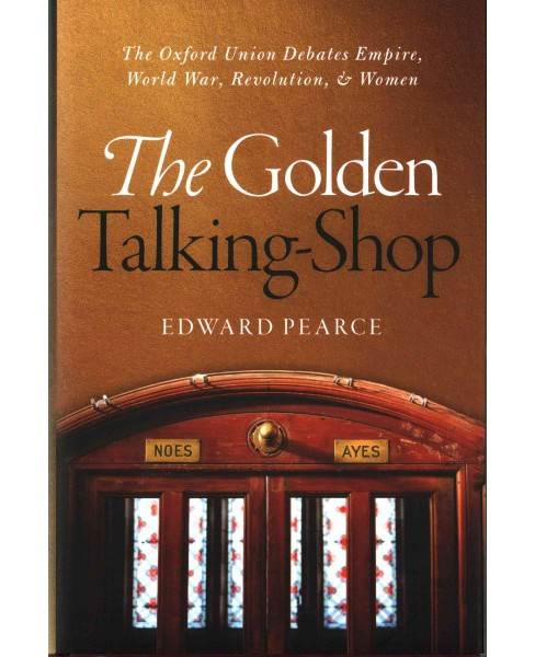 Golden Talking-Shop : The Oxford Union Debates Empire, World War, Revolution, and Women (Hardcover) - image 1 of 1