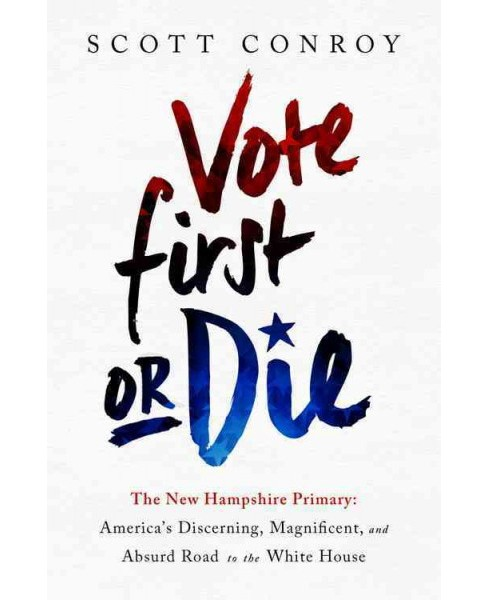 Vote First or Die : The New Hampshire Primary: America's Discerning, Magnificent, and Absurd Road to the - image 1 of 1