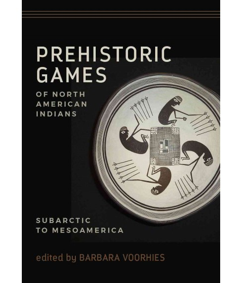 Prehistoric Games of North American Indians : Subarctic to Mesoamerica (Hardcover) (Barbara Voorhies) - image 1 of 1