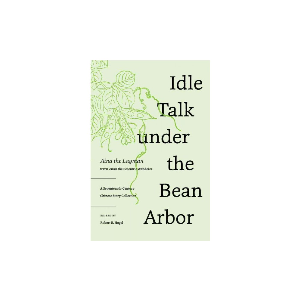 Idle Talk Under the Bean Arbor : A Seventeenth-Century Chinese Story Collection (Hardcover) (Aina)