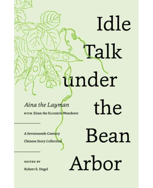 Idle Talk Under the Bean Arbor : A Seventeenth-Century Chinese Story Collection (Hardcover) (Aina) - image 1 of 1
