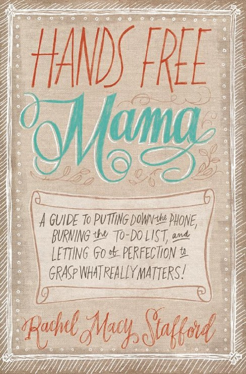 Hands Free Mama : A Guide to Putting Down the Phone, Burning the To-Do List, and Letting Go of - image 1 of 1