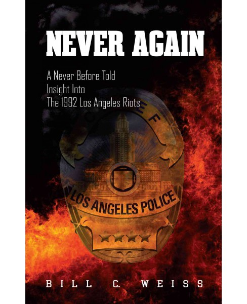 Never Again : A Never Before Told Insight into the 1992 Los Angeles Riots (Paperback) (Bill C. Weiss) - image 1 of 1