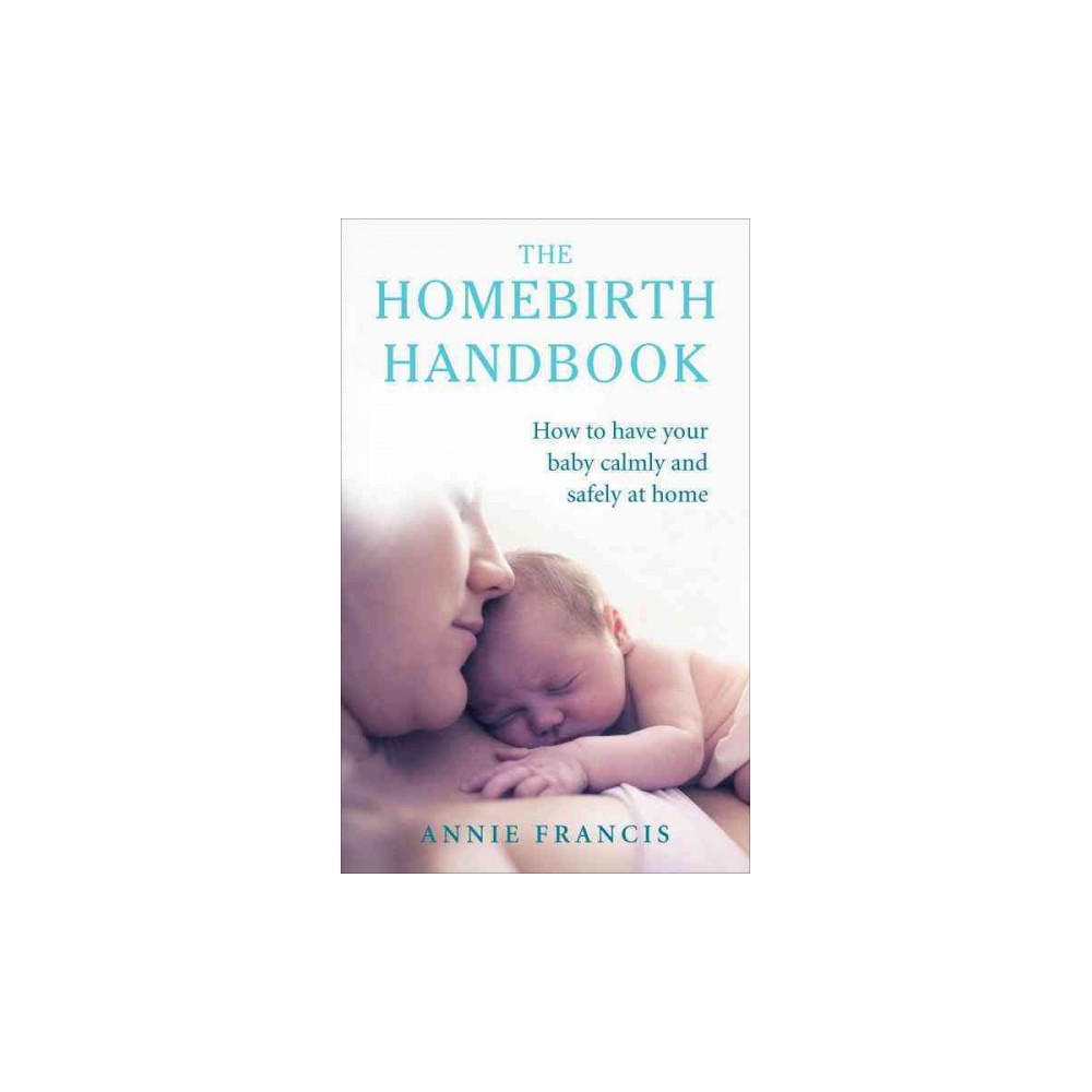 Homebirth Handbook : How to Have Your Baby Calmly and Safely at Home (Paperback) (Annie Francis)