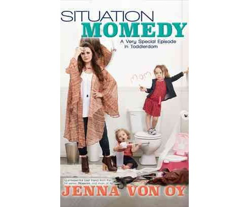 Situation Momedy : A Very Special Episode in Toddlerdom (Reprint) (Paperback) (Jenna Von Oy) - image 1 of 1