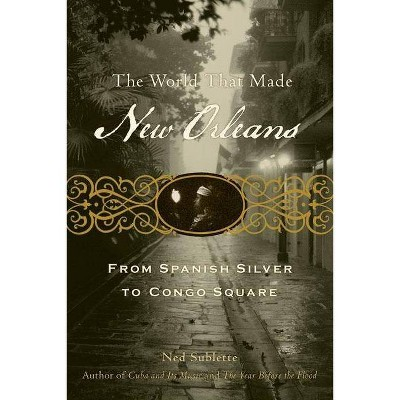 The World That Made New Orleans - by  Ned Sublette (Paperback)