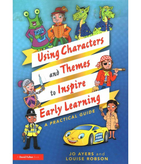 Using Characters and Themes to Inspire Early Learning : A Practical Guide (Paperback) (Jo Ayers & Louise - image 1 of 1