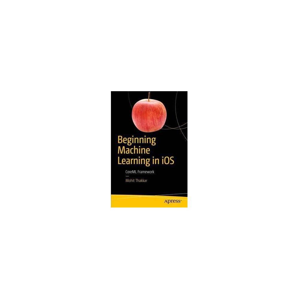 Beginning Machine Learning in iOS : CoreML Framework - by Mohit Thakkar (Paperback)