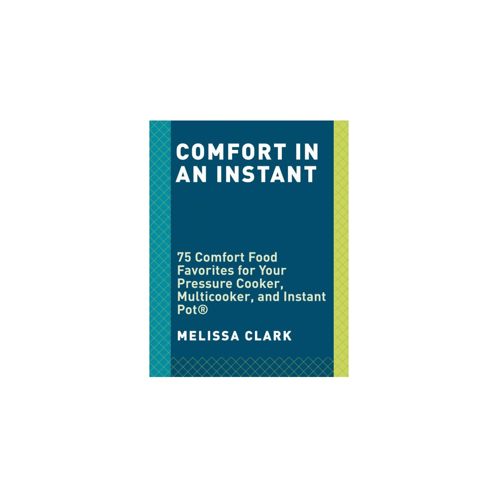 Comfort in an Instant : 75 Comfort Food Recipes for Your Pressure Cooker, Multicooker and Instant Pot