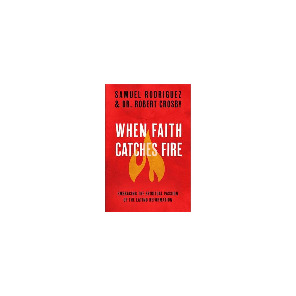When Faith Catches Fire : Embracing the Spiritual Passion of the Latino Reformation (Paperback) (Samuel