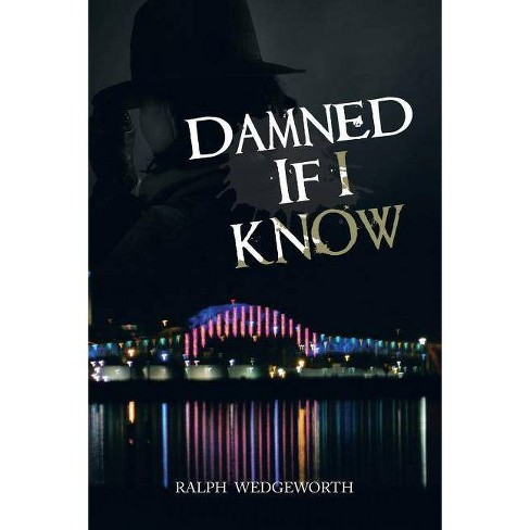 Damned If I Know - by  Ralph Wedgeworth (Paperback) - image 1 of 1