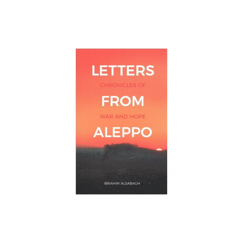 Letters from Aleppo : Chronicles of War and Hope - by Ibrahim Alsabagh (Paperback)