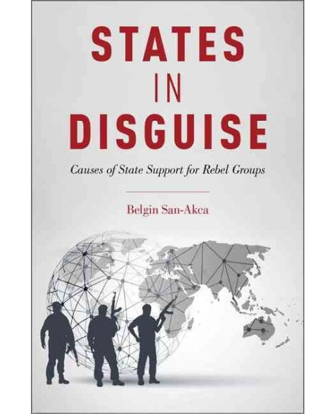 States in Disguise : Causes of State Support for Rebel Groups (Hardcover) (Belgin San-akca) - image 1 of 1