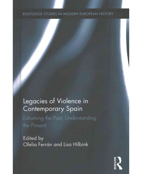 Legacies of Violence in Contemporary Spain : Exhuming the Past, Understanding the Present (Hardcover) - image 1 of 1