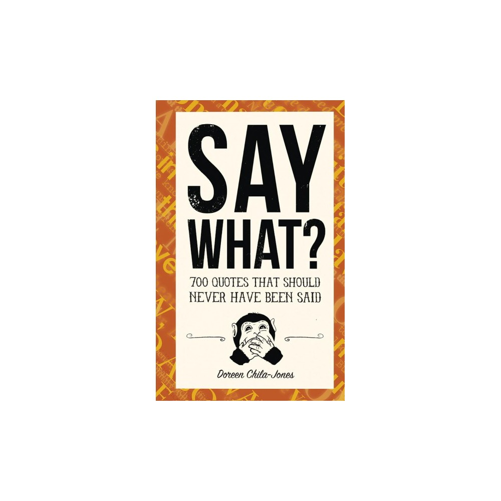 Say What? : 670 Quotes That Should Never Have Been Said (Hardcover) (Doreen Chila-Jones)