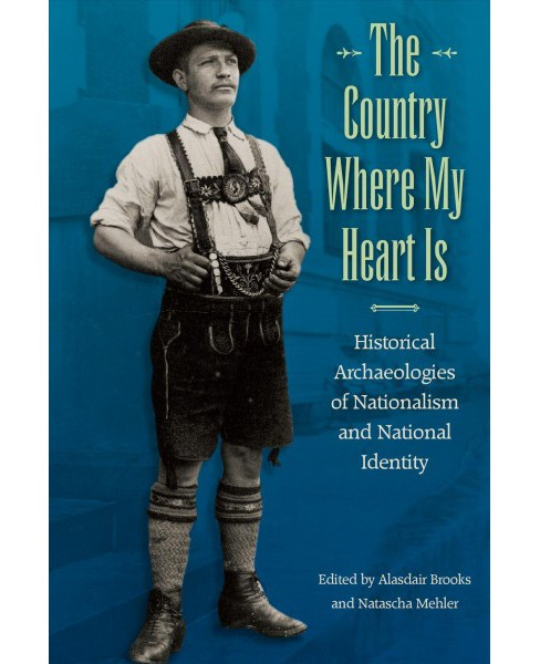 Country Where My Heart Is : Historical Archaeologies of Nationalism and National Identity (Hardcover) - image 1 of 1