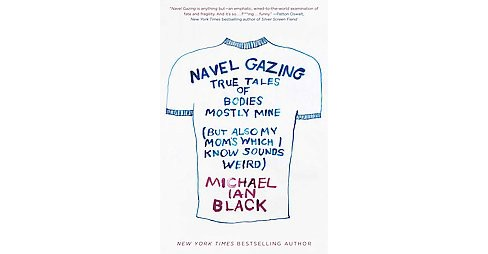 Navel Gazing : True Tales of Bodies, Mostly Mine (but Also My Mom's, Which I Know Sounds Weird) - image 1 of 1