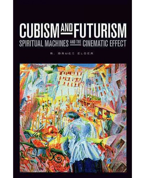 Cubism and Futurism : Spiritual Machines and the Cinematic Effect -  by R. Bruce Elder (Hardcover) - image 1 of 1