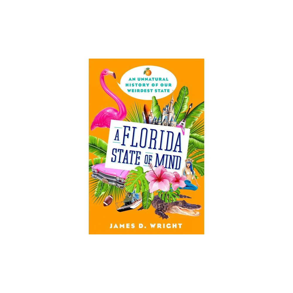 Florida State of Mind : An Unnatural History of Our Weirdest State - by James D. Wright (Hardcover)
