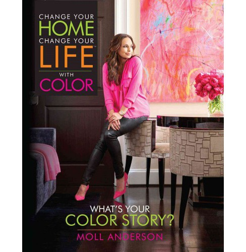 Change Your Home, Change Your Life With Color : What's Your Color Story? (Hardcover) (Moll Anderson) - image 1 of 1