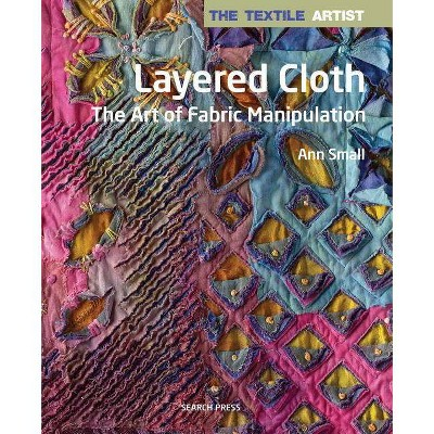 The Textile Artist: Layered Cloth - by Ann Small (Paperback)