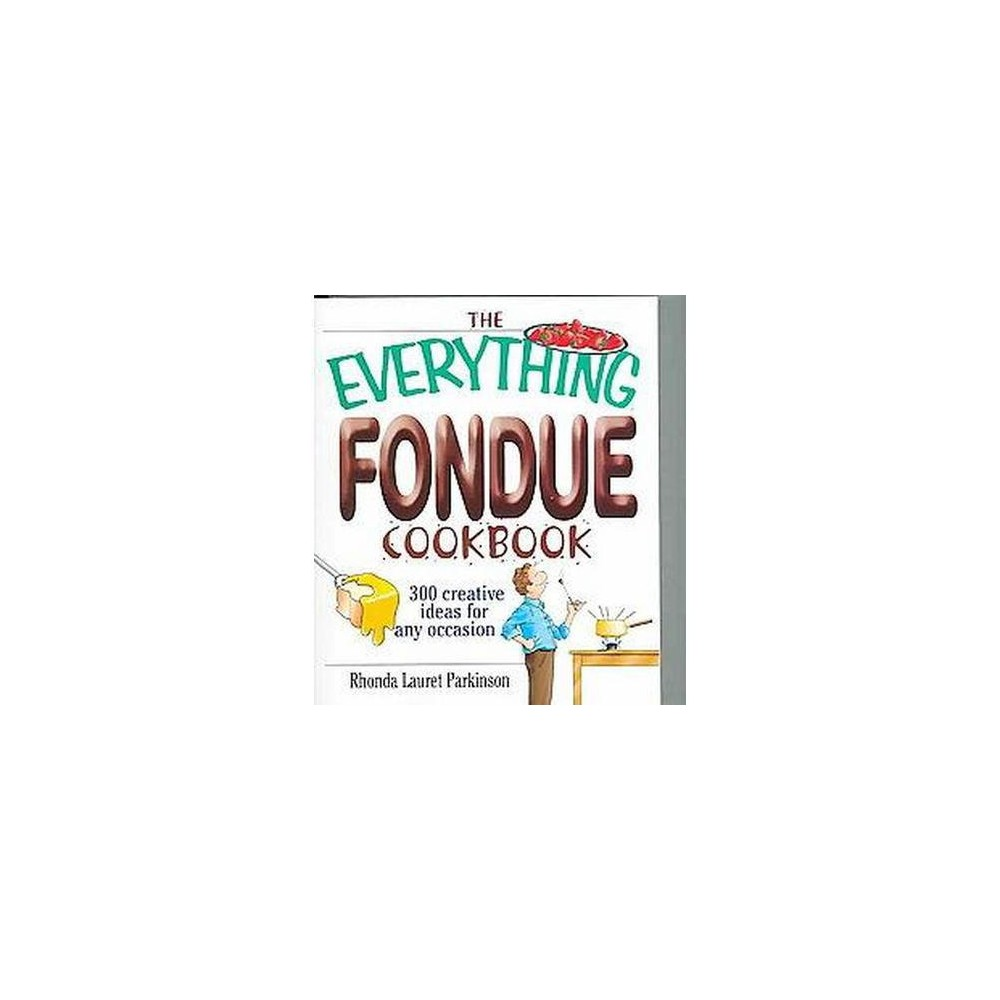 Everything Fondue Cookbook : 300 Creative Ideas for Any Occasion (Paperback) (Rhonda Lauret Parkinson)