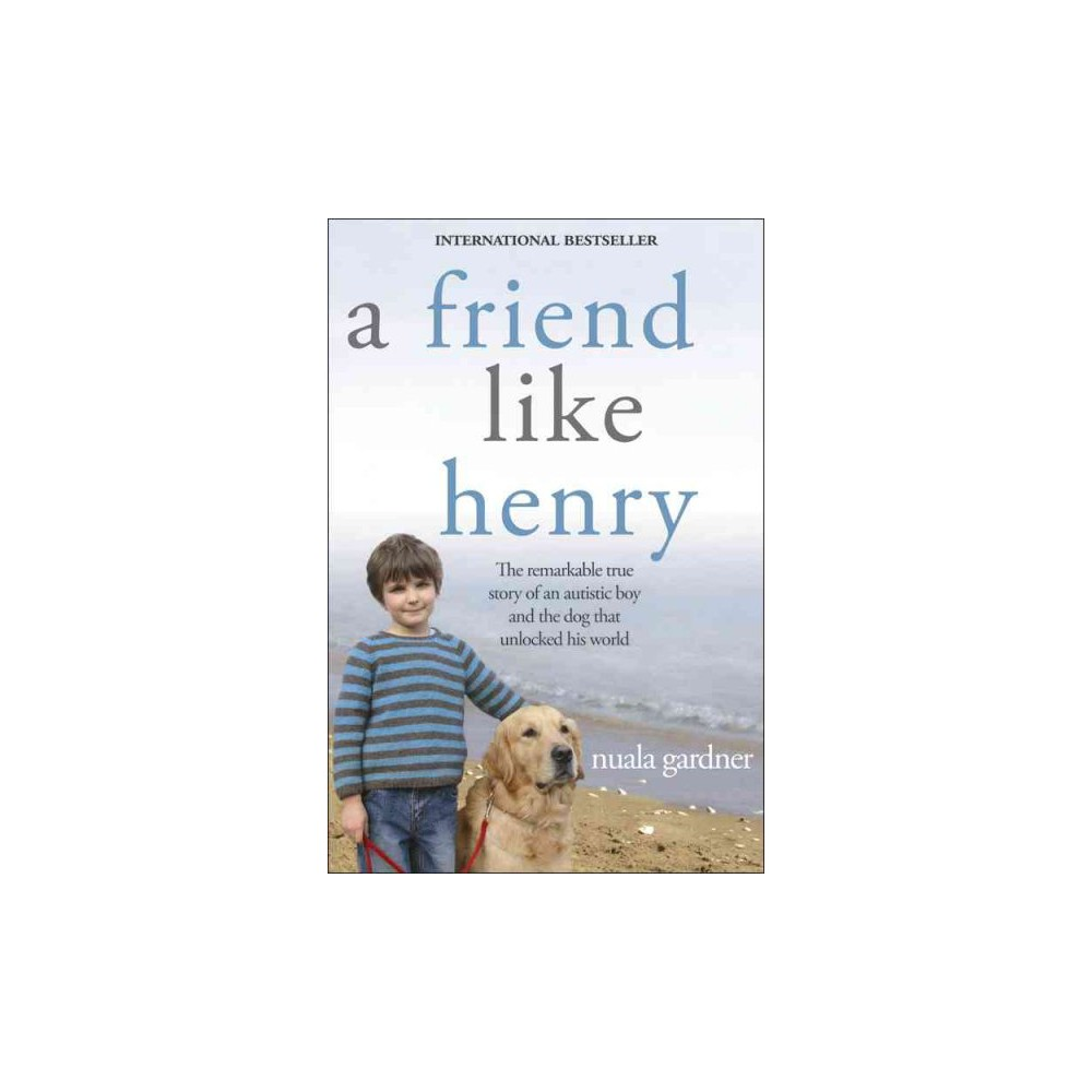 Friend Like Henry : The Remarkable True Story of an Autistic Boy and the Dog That Unlocked His World