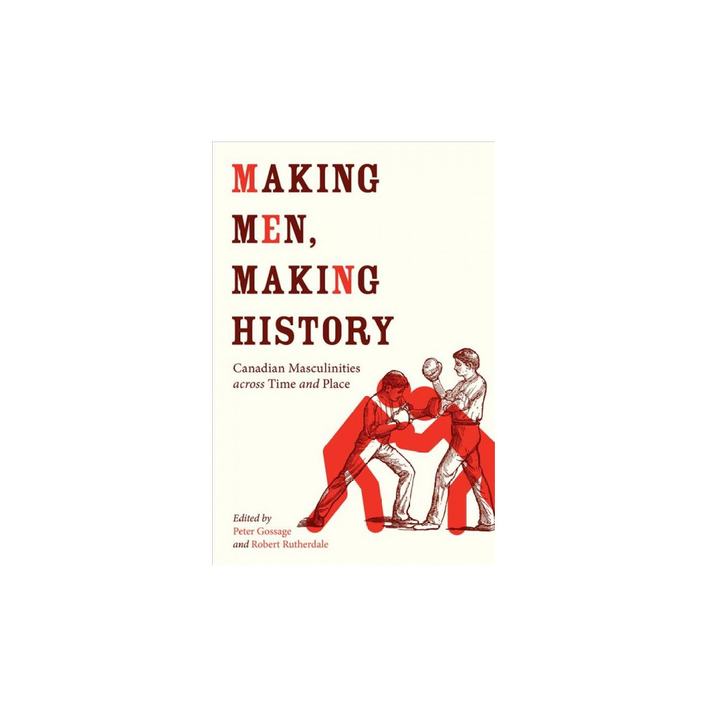 Making Men, Making History : Canadian Masculinities Across Time and Place - 1 (Hardcover)