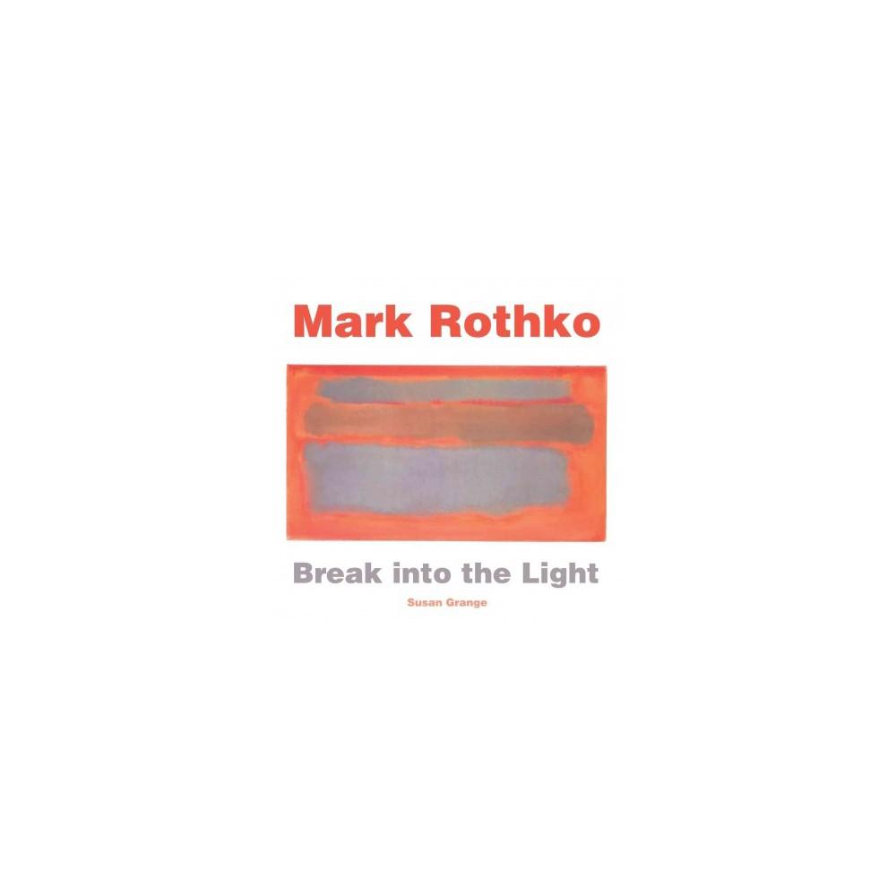 Mark Rothko : Break into the Light (Hardcover) (Susan Grange)