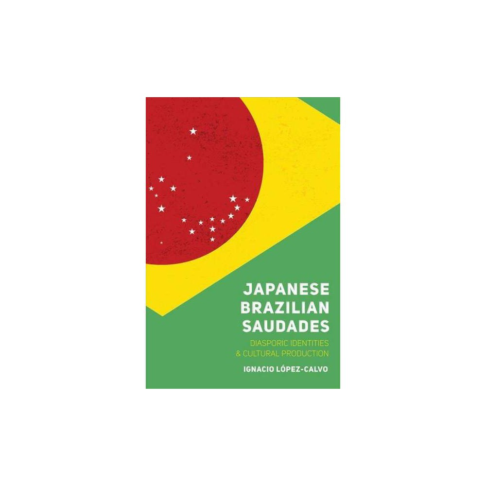 Japanese Brazilian Saudades : Diasporic Identities and Cultural Production - (Hardcover)