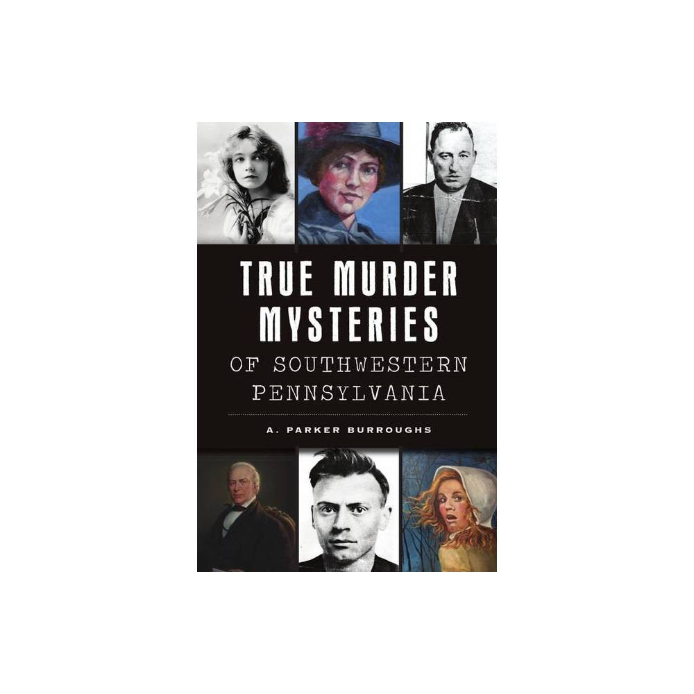 True Murder Mysteries Of Southwestern Pennsylvania Murder Mayhem By A Parker Burroughs Paperback