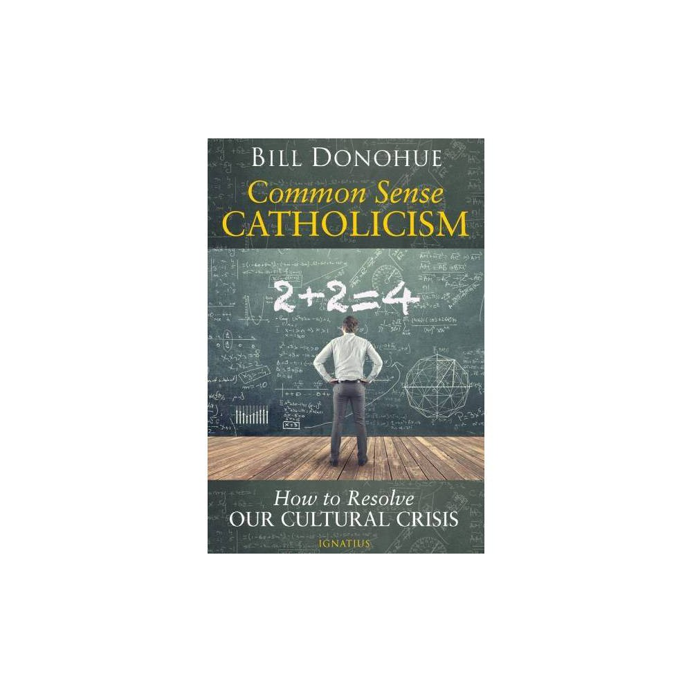 Common Sense Catholicism : How to Resolve Our Cultural Crisis - by Bill Donohue (Paperback)