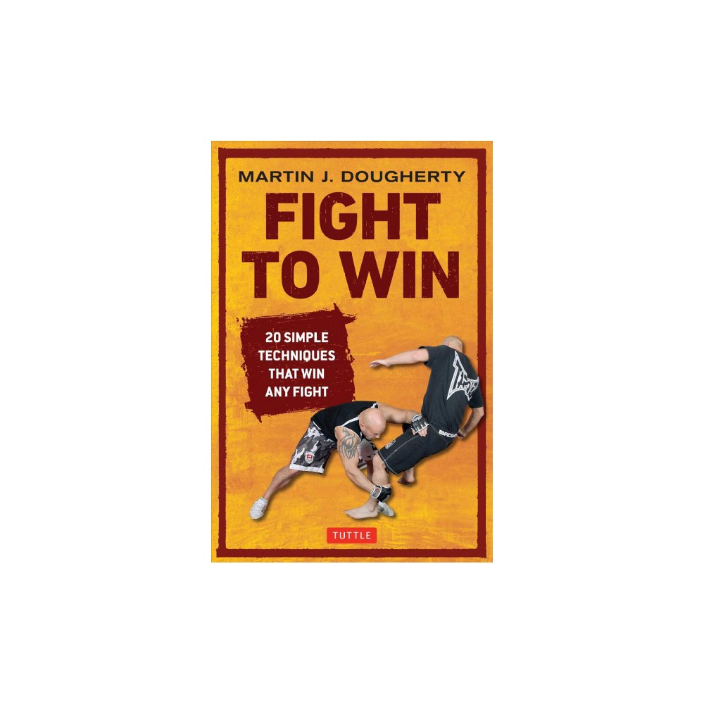 Fight to Win : 20 Simple Techniques That Will Win Any Fight (Reissue) (Paperback) (Martin J. Dougherty)