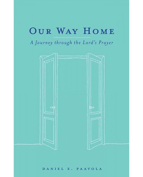 Our Way Home : A Journey Through the Lord's Prayer (Paperback) (Daniel Paavola) - image 1 of 1