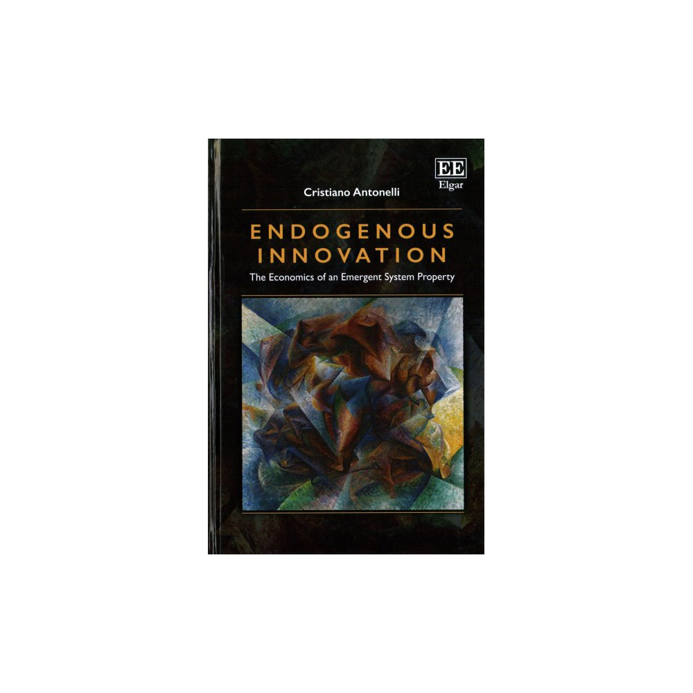 Endogenous Innovation : The Economics of an Emergent System Property (Hardcover) (Cristiano Antonelli)
