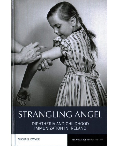 Strangling Angel : Diphtheria and Childhood Immunization in Ireland -  by Michael Dwyer (Hardcover) - image 1 of 1