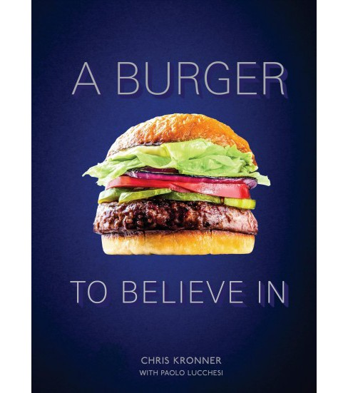 Burger to Believe In : Recipes and Fundamentals -  by Chris Kronner (Hardcover) - image 1 of 1