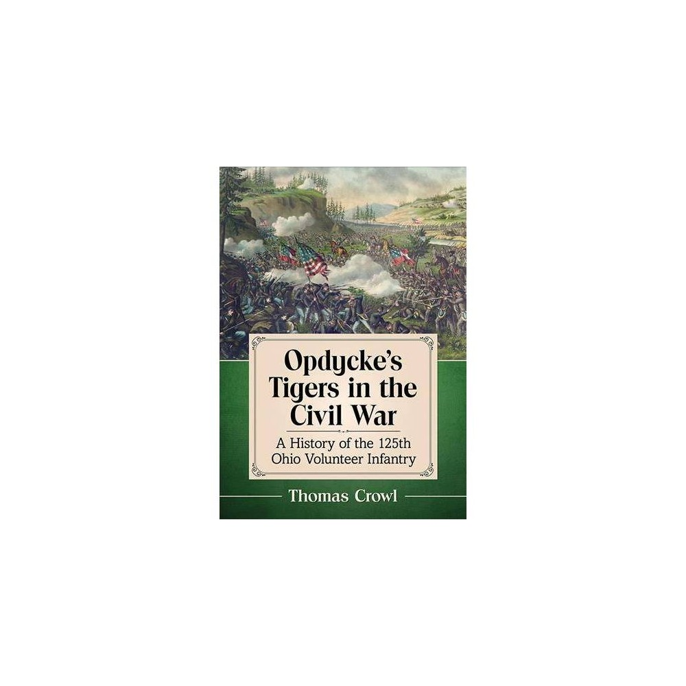 Opdycke's Tigers in the Civil War : A History of the 125th Ohio Volunteer Infantry - (Paperback)